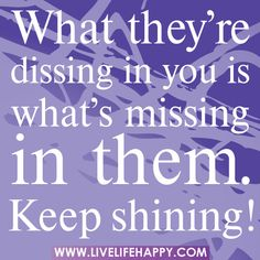 What they're dissing in you is what's missing in them. Keep shining!