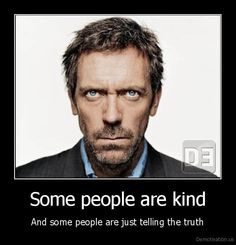 Dr. House. Lies are NOT KIND. Lying to save feelings does not make you a kind person. It makes you an ass hole.