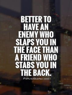Better to have an enemy who slaps you in the face than a friend who stabs you in the back. Picture Quotes.