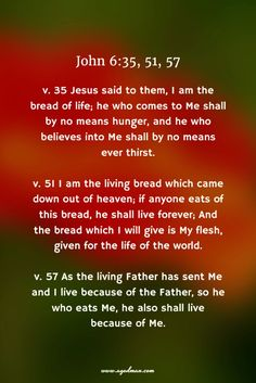 John 6:35, 51, 57 v. 35 Jesus said to them, I am the bread of life; he who comes to Me shall by no means hunger, and he who believes into Me shall by no means ever thirst. v. 51 I am the living bread which came down out of heaven; if anyone eats of this bread, he shall live forever; And the bread which I will give is My flesh, given for the life of the world. v. 57 As the living Father has sent Me and I live because of the Father, so he who eats Me, he also shall live because of Me.