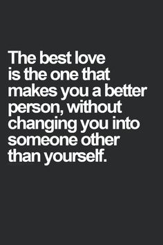"Love quote idea - ""The best love is the one that makes you a better person without changing you into someone other than yourself"" {Courtesy of Commitment Connection}"
