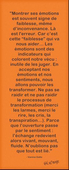 """""""Montrer ses émotions est souvent signe de faiblesse, même d'inconvenance. Là est l'erreur. Car c'est cette """"faiblesse"""" qui va nous aider… Les émotions sont des indicateurs qui colorent notre vécu : inutile de les juger. En acceptant nos émotions et nos sentiments, nous allons pouvoir les transformer.[...]N'oublions pas que tout est lié."""" Vanina Gallo ☀️"""