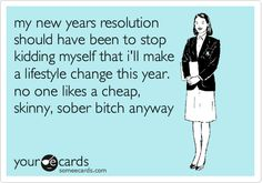 my new years resolution should have been to stop kidding myself that i'll make a lifestyle change this year. no one likes a cheap, skinny, sober bitch anyway.