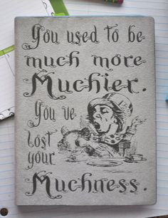 """""""You used to be much more muchier. You've lost your muchness."""" - The Mad Hatter, Alice in Wonderland. Never ever lose all your muchness!"""