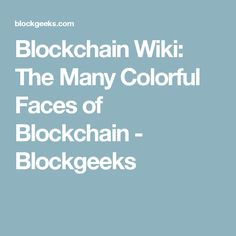 Blockchain Wiki: The Many Colorful Faces of Blockchain - Blockgeeks
