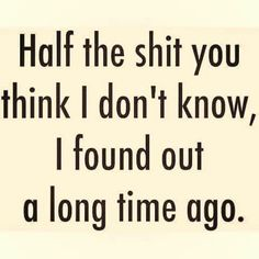 Half the shit you think I don't know I found out a long time ago. Epic Quotes, Badass Quotes, Wise Quotes, Quotes To Live By, Funny Quotes, Teen Quotes, Feelings Words, Divorce Quotes, Long Time Ago