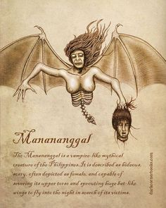 Few things take night-time terror to the level that the Philippine MANANANGGAL does. Being able to detach its upper body from its torso to go hunting human prey in the deepest part of night, only to return to its body later with no one any the wiser...terrifying, indeed!