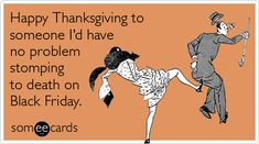 Funny Thanksgiving Ecard: Happy Thanksgiving to someone I'd have no problem stomping to death on Black Friday. Truthfully, I will not be participating. yay!