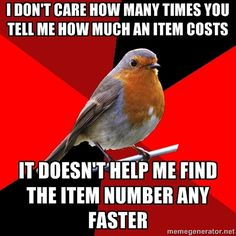 Retail Robin - I don't care how many times you tell me how much an item costs it doesn't help me find the item number any faster