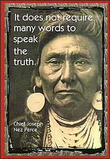 It Does Not Require Many Words To Speak The Truth. Chief Joseph.  Nez Perce. [Click to read more.]