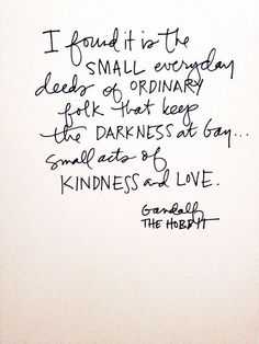 I found it is the small everyday deeds of ordinary folk that keeps the darkness at bay, small acts of Kindness and Love. ~ Gandalf, in The Hobbit Quotable Quotes, Wisdom Quotes, Book Quotes, Words Quotes, Quotes To Live By, Me Quotes, Motivational Quotes, Inspirational Quotes, Sayings
