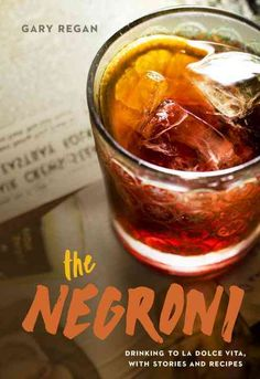 The Negroni: Drinking to La Dolce Vita, With Recipes & Lore