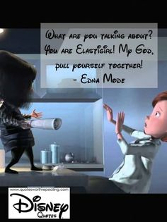 What are you talking about? You are Elastigirl! My God, pull yourself together! - Edna Mode