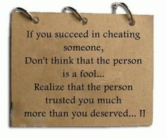 if you succeed in cheating someone, don't think that the person is a fool...realize that the person trusted you much more than you deserved.