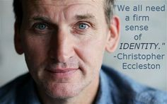 """We all need a firm sense of identity."" -Christopher Eccleston"
