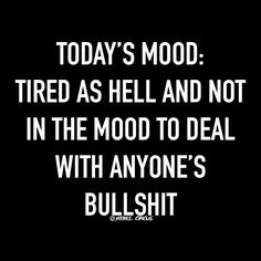 Today's mood: Tired as hell and not in the mood to deal with anyones's bullshit. Women's Humor and Quotes, Women Memes, LoL, Funny, Hilarious, Comedy, LMAO, Dead, Feelings, Emotions, Atlanta, Los Angeles, New York, Miami