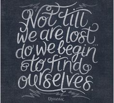 not till we are lost.. do we begin to find ourseleves