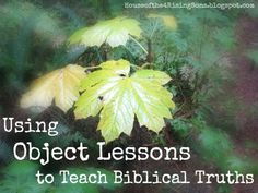 Using Object Lessons to Teach Biblical Truths - blog post with several links to great places with object lessons.