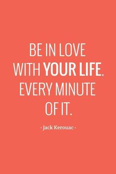 """be in love with your life. every minute of it"" - Jack Kerouac"