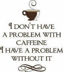 I don't have a problem with caffeine...