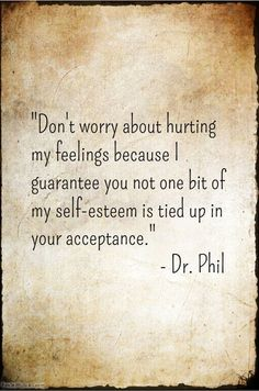 """""""Don't worry about hurting my feelings because I guarantee you not one bit of my self-esteem is tied up in your acceptance."""" Dr. Phil"""
