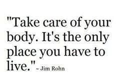 Take care of your body. It's the only place you have to live. — Jim Rohn