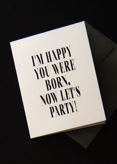 """Funny & Sarcastic Birthday Greeting Cards   Humorous Happy Birthday Cards Cut to the chase and get on with the partying with this funny birthday card. Our greeting cards are inspired by our love of typography and simplicity. We always try to bring a little lightheartedness and fun through our cards. Outside: """"I'm happy you were born, now let's party"""" Inside: Blank Size: 4.25"""" x 5.5 (A2)"""