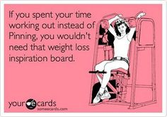 If you spent your time working out instead of pinning, you wouldn't need that weight loss inspiration board. Very true.
