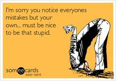 Well damn, here& another one of those e-card treasures that most of us can relate to after having dealt with at least one individual who acted like this in our lives! Work Memes, Work Quotes, Work Humor, Me Quotes, Funny Quotes, Funny Memes, Jokes, Funny Sarcasm, Selfie Quotes