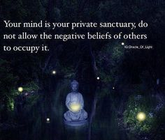 Your mind is your private sanctuary. Do not allow the negative beliefs of other to occupy it.
