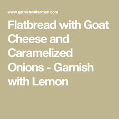 Flatbread with Goat Cheese and Caramelized Onions - Garnish with Lemon
