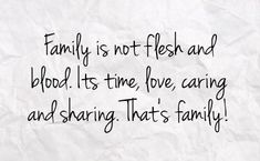 Family is not flesh and blood. It's time love, caring, and sharing. That's family!