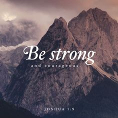 """9 Have I not commanded you? Be strong and courageous. Do not be frightened, and do not be dismayed, for the Lord your God is with you wherever you go."""" (Joshua 1:9 ESV)"""