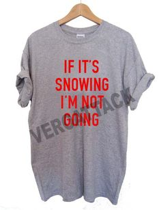 if it's snowing i'm not going T Shirt Size XS,S,M,L,XL,2XL,3XL
