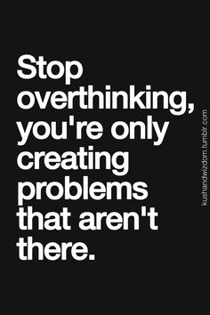 I am entirely too guilty of over thinking. And giving a crap!life would be alot easier if i could go with the flow. Now if i could only get my brain to obey!