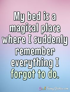 My bed is a magical place where I suddenly remember everything I forgot to do. #coolfunnyquotes