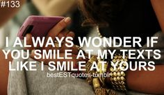 I always do wonder, because I know i do. Everyone always knows when im reading a text from you because of my smile