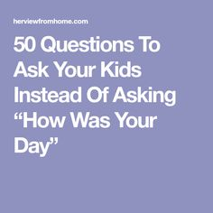 """50 Questions To Ask Your Kids Instead Of Asking """"How Was Your Day"""""""