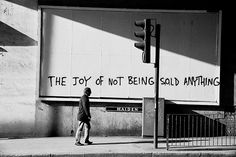 Sometime around 2005 Banksy sprayed The Joy of Not Being Sold Anything on a billboard under the arches outside London Bridge Station. Buy the Poster. Anti Consumerism, Anti Capitalism, Communism, Socialism, Psy Art, Urban Landscape, Art Plastique, Graffiti Art, Banksy Art