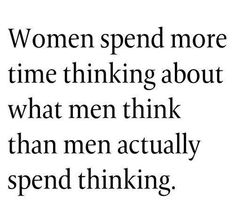 Women spend too much time thinking about what men think!