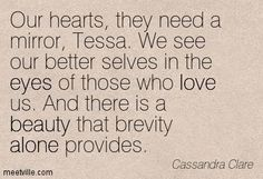 """""""Our hearts, they need a mirror Tessa..""""  Jem Carstairs to Tessa Gray in Clockwork Princess"""