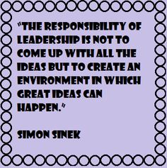 """The responsibility of leadership is not to come up with all the ideas but to create an environment in which great ideas can happen."" Simon Sinek"