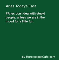 Aries Today's Fact - Aries don't deal with stupid people, unless we are in the mood for little fun. #Aries