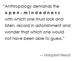 """""""Anthropology is the scientific study of humanity and human culture. It is unique among the social sciences in that it focuses on all societies and all aspects of human physical, social and cultural life."""""""