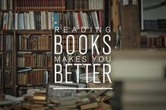 Reading books makes you better. It can be healing, relaxing, and helps you to improve yourself. Reading makes you better in every way.