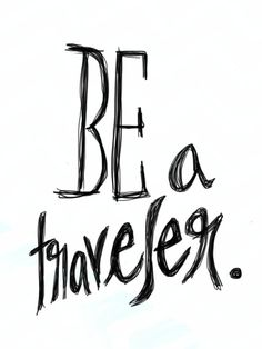Be a traveler. #JustSayin