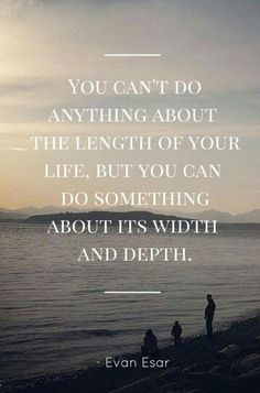 The width and depth of your life.