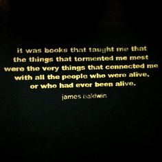 it was books that taught me that the things that tormented me most were the very things that connected me with all the people who were alive, or who had ever been alive. james baldwin
