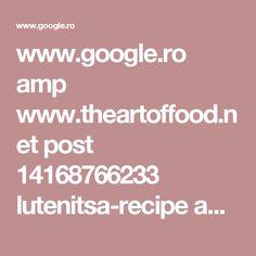 www.google.ro amp www.theartoffood.net post 14168766233 lutenitsa-recipe amp