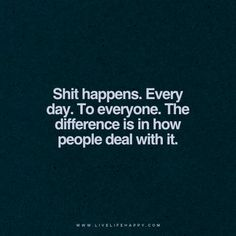 """Shit happens. Every day. To everyone. The difference is in how people deal with it."" -unknown"